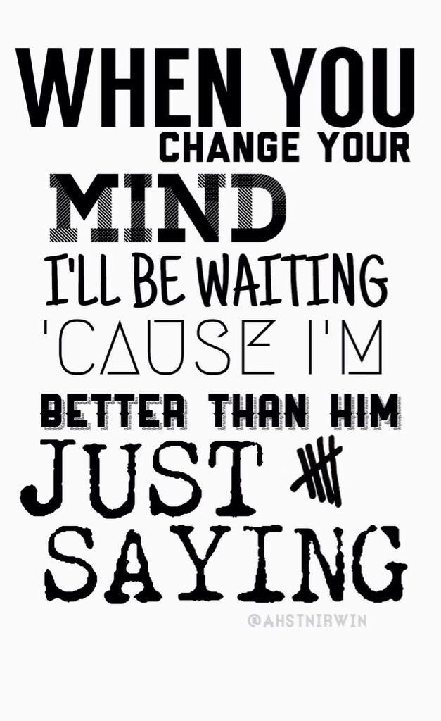 5Sos Quotes when you change your mind i'll be waiting cause im bettea than him just saying