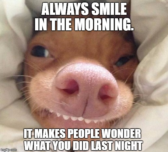 Always smile in the morning it makes Good Morning Memes