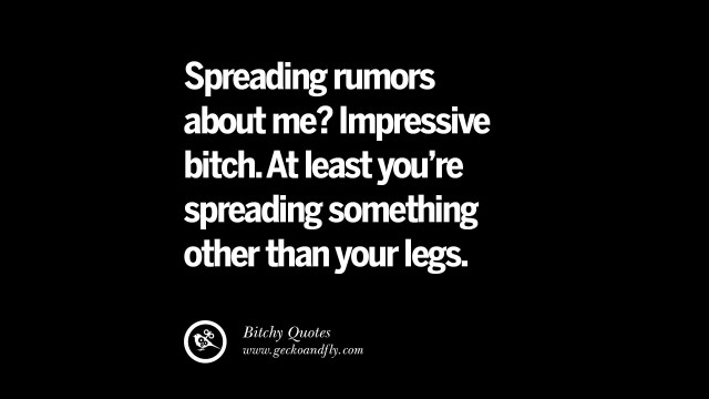 Bitch Quotes Spreading Rumors About me impressive bitch at least you're spreading something other