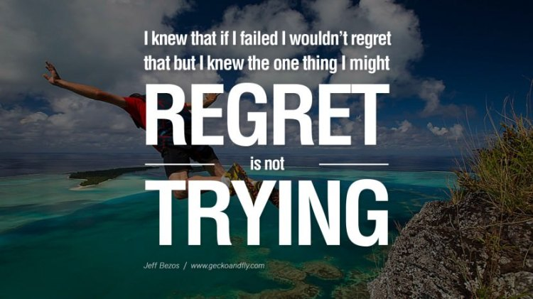 Business Quotes i knew that if i failed i wouldn't regret that but i knew the one thing i might reget is not trying