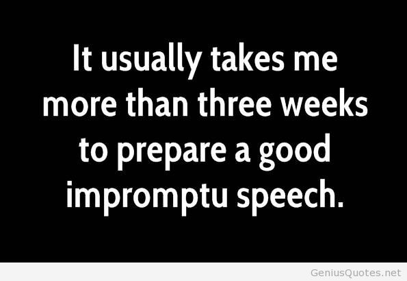 Business Quotes it usually takes me more than three weeks to prepare a good impromptu speech