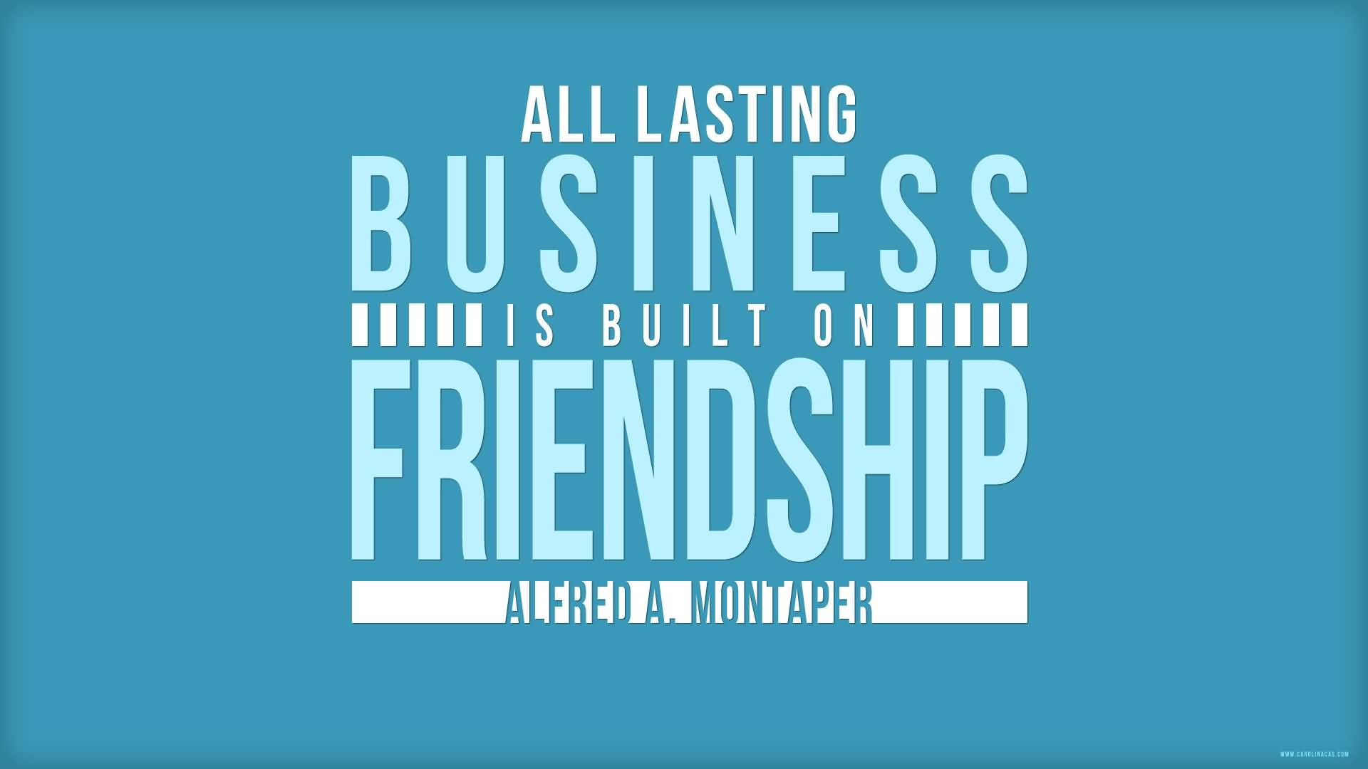 Business Sayings all lasting business is built on friendship alfred a ,montaper