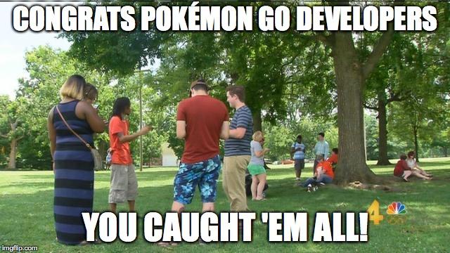Congrats Pokemon Go Developers You Caught 'Em All! Pokemon Go Meme