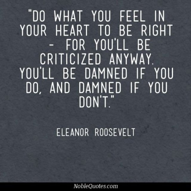 Criticize sayings do what you feel in your heart to be right for you'll be criticized anyway