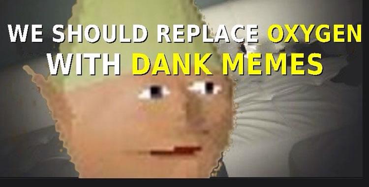Dank meme we should replace oxygen with dank memes