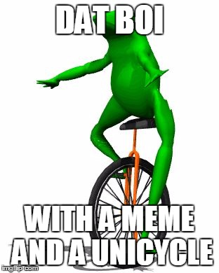 Dat Boi Meme Dat Boi With A Meme And A Unicycle