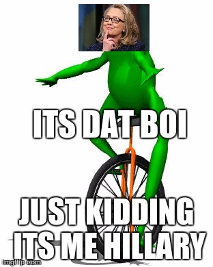 Dat Boi Meme Its Dat Boi Just Kidding Its Me Hillary