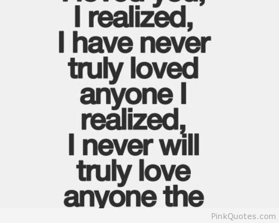 Dating sayings i realized i have never truly loved anyone i realized i never will truly love anyone