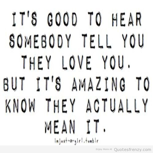 Dating sayings it's good to hear somebody tell you they love you but it's amazing to