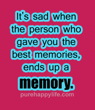 Dating sayings its sad when the person who gave you the best memories end up a memory