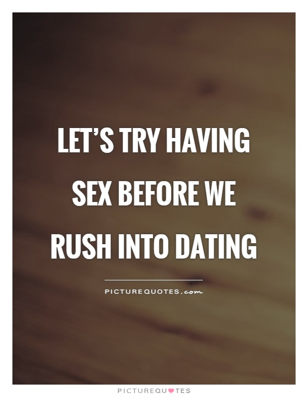 Dating sayings lets try having sex before we rush