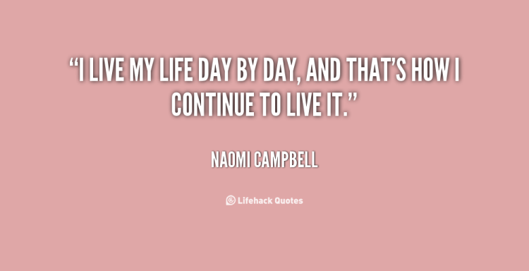 Day Quotes i live my life day by day and that's how i continue