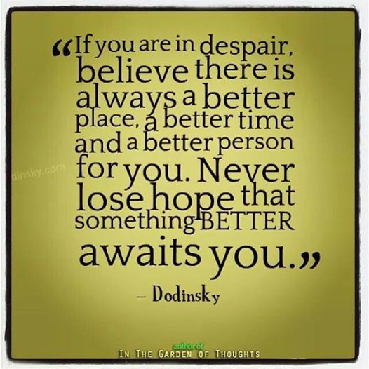 Depression Recovery Quotes if you are in despair believe there is always a better place a better