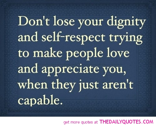 Dignity Quotes don't lose your dignity and self respect trying to make people love