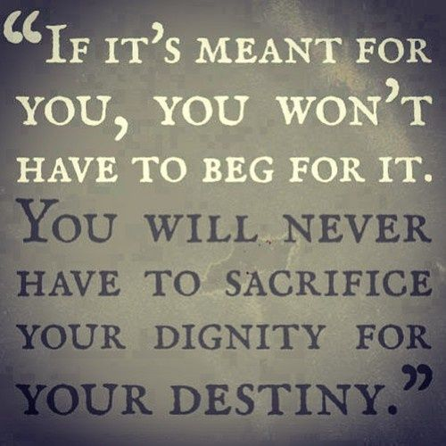 Dignity Quotes if its meant for you wont have to beg for it you will never have to sacrifice