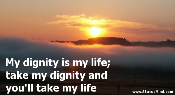 Dignity Quotes my dignity is my life take my dignity and you'll take my life
