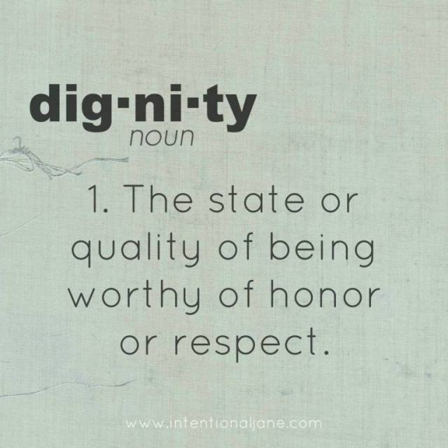 Dignity Sayings dignity the state or quality of being worthy of honor or respect