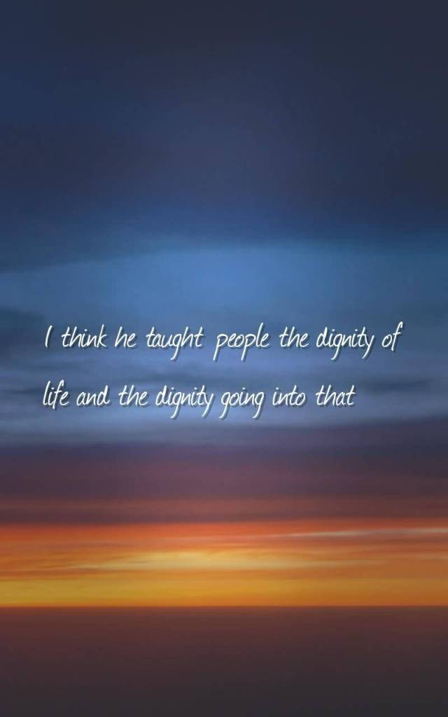 Dignity Sayings i think he taught people the dignity of life and the dignity going into that