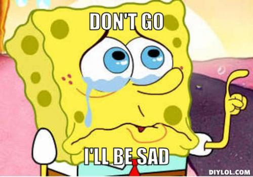 Don't go i'll be sad Sad Memes