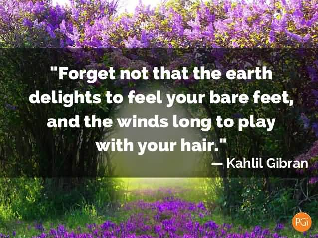 Earth Day Quotes forget not that the earth delights to feel your bare feet and the winds long to play