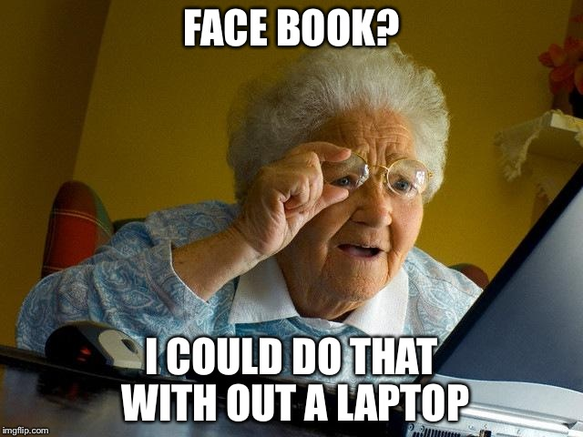 Face Book I Could Do That With Out A Laptop Grandma Internet Memes