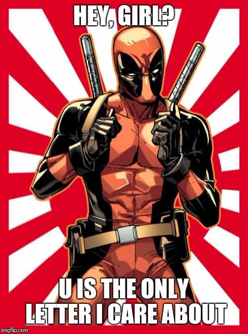Funny Deadpool Meme Hey, Girl U Is The Only Letter I Care About
