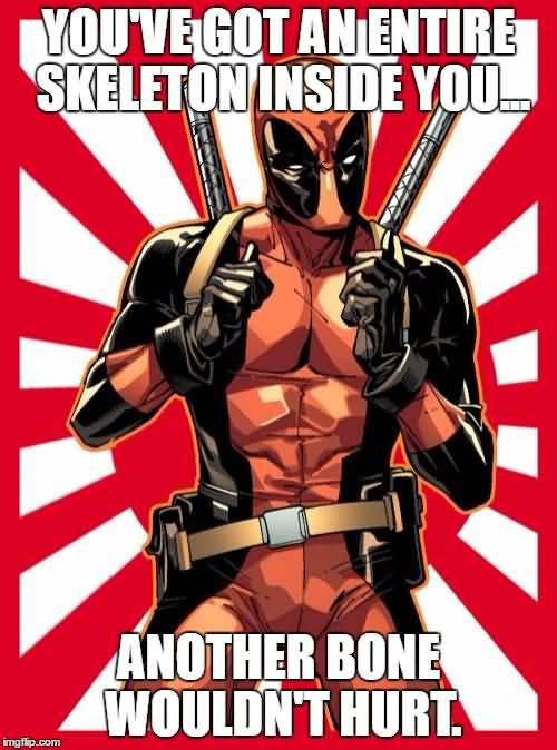 Funny Deadpool Meme You've Got An Entire Skeleton Inside You