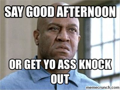 Good Afternoon Memes say good afternoon or get to ass knock out