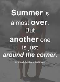 Goodbye Summer Quotes summer is almost over but another one is just aroung the corner