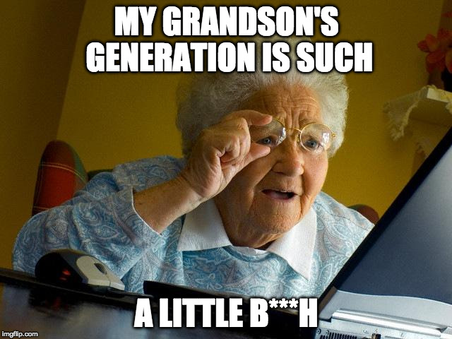 Grandma Memes My Grandson's Generation Is Such A Little
