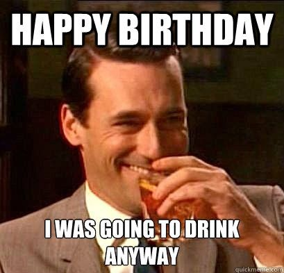 Happy birthday i was going to drink anyway Party Memes