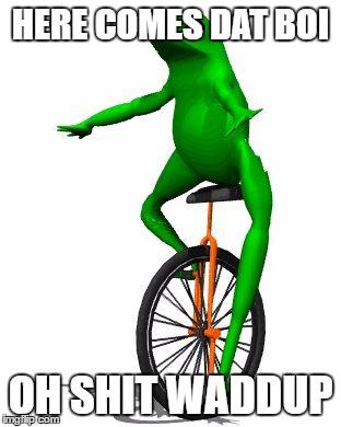 Here Comes Dat Boi Oh Shit Waddup Dat Boi Meme