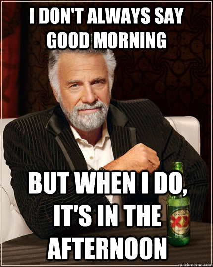 I don't always say good morning Good Afternoon Meme