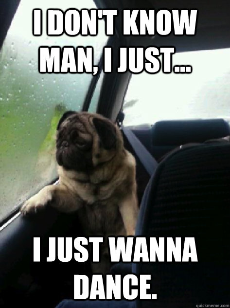 I don't know man i just i just wanna dance Sad Memes