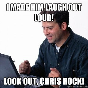 I made him laugh out loud look out LOL Meme