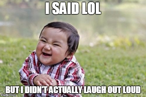 I said lol but i didn't actually laugh out loud LOL Memes