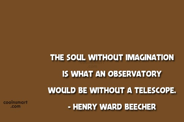 Imagination sayings the soul without imagination is what an observatory would be without a telescope Henry ward beeches
