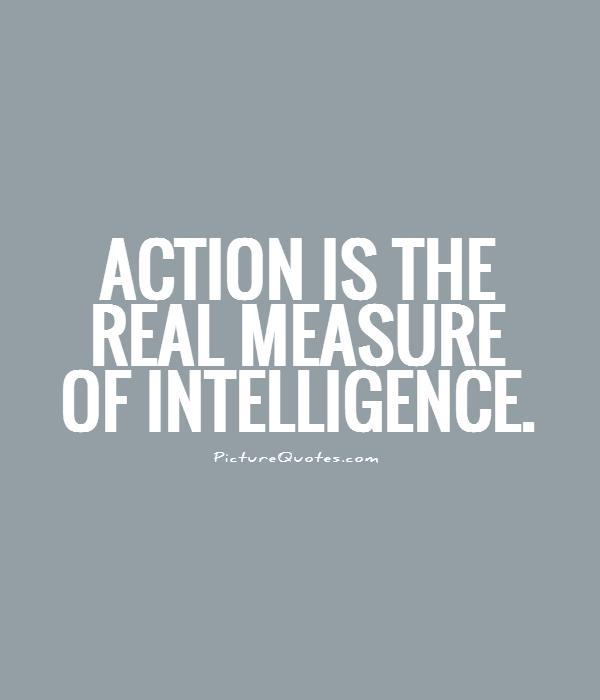 Intelligence Quotes action is the real measure of intelligence