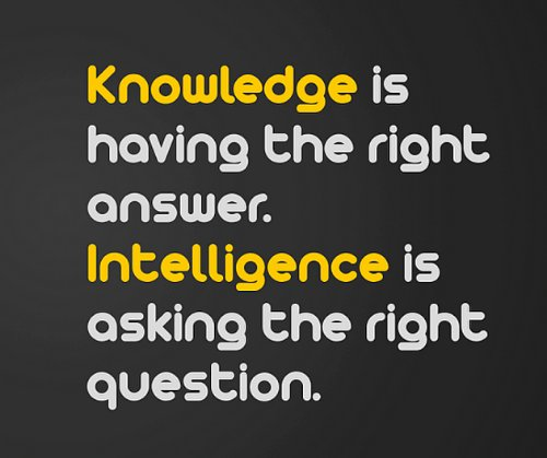 Intelligence Quotes knowledge is having the right answer intelligence is asking the right question.