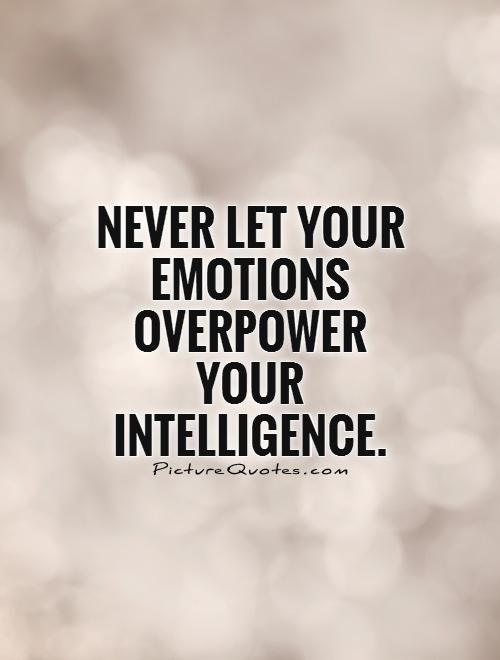 Intelligence Quotes never let your emotions overpower your intelligence