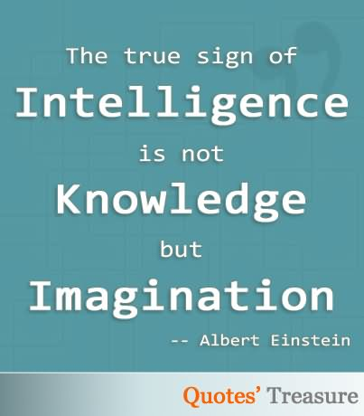 Intelligence Quotes the true sign of intelligence is not knowledge but imagination