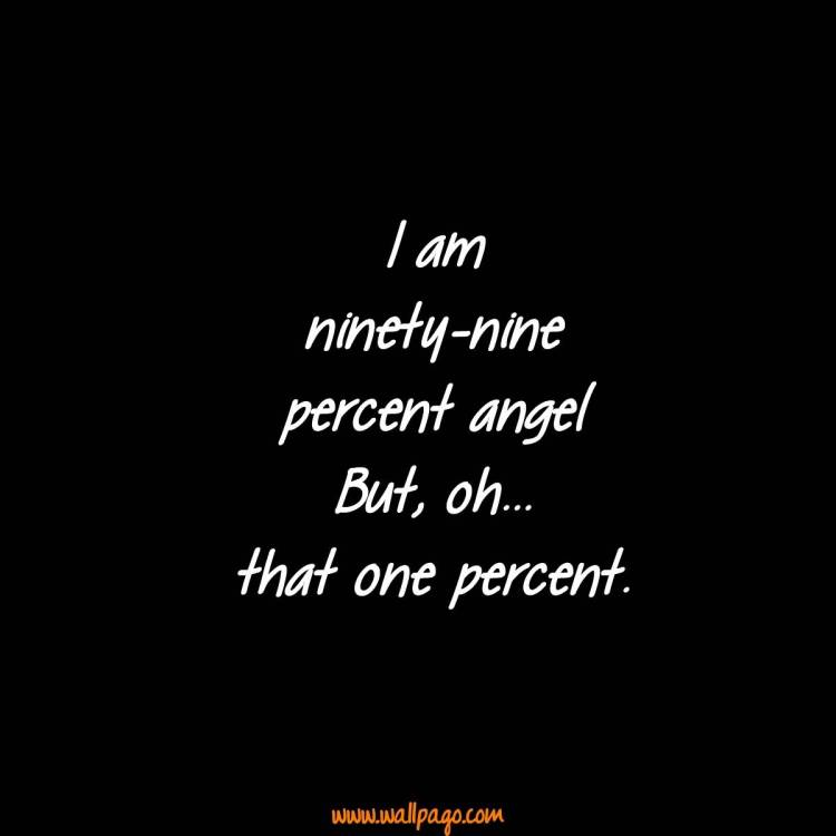 Interesting Quotes i am ninety nine percent angel but oh that one percent