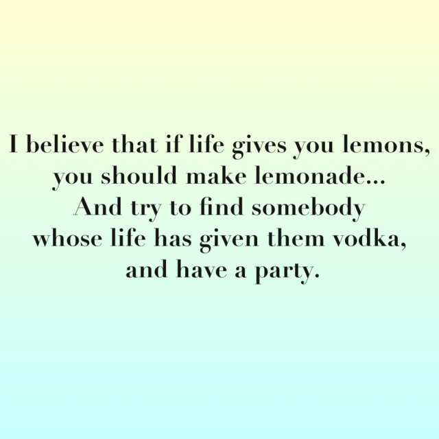 Interesting sayings i believe that if life gives you lemons you should make lemonade and try to find somebody whose
