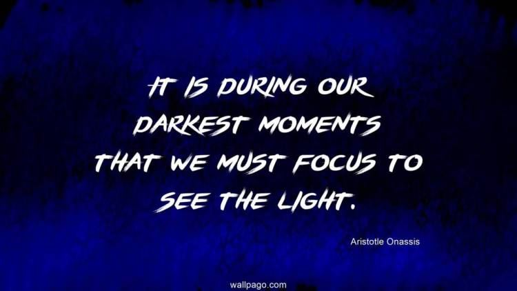 Interesting sayings it is doting our darkest moments that we must focus to see the light