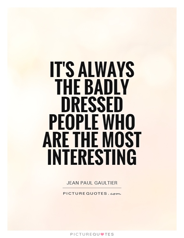Interesting sayings its always the badly dressed people who are the most interesting