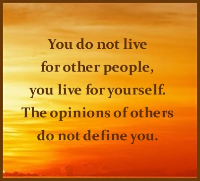 Interesting sayings you do not live for other people you live for yourself the opinions of others do not define you
