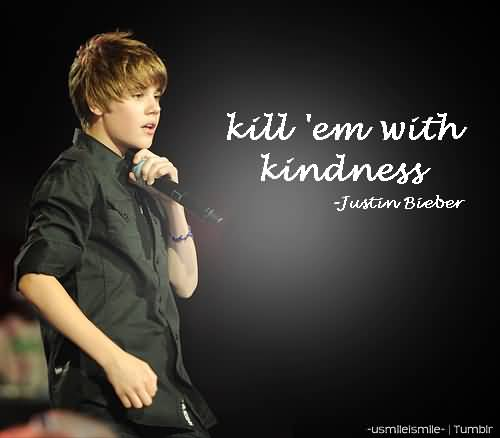 Justin Bieber Quotes kill me with kindness