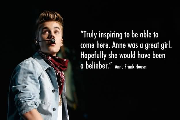 Justin Bieber Quotes truly inspiring to be able to come here Anne was a great girl