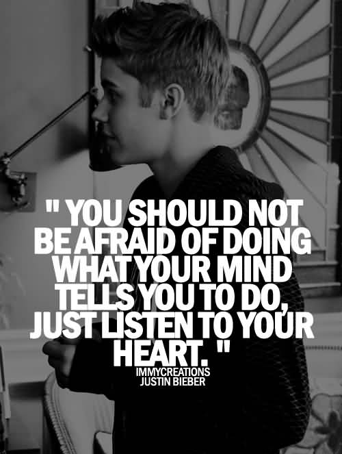 Justin Bieber Quotes you should not be afraid of doing what your mind tells you to do just listen to you're