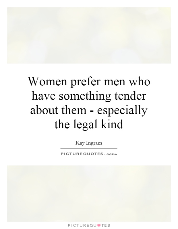 Legal Sayings women prefer men who have something tender about them especially